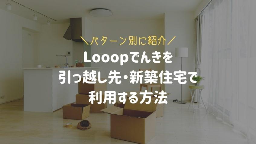 Looopでんきを引っ越し先で利用する方法!新築住宅かどうかで手続きが異なる【ループ電気】