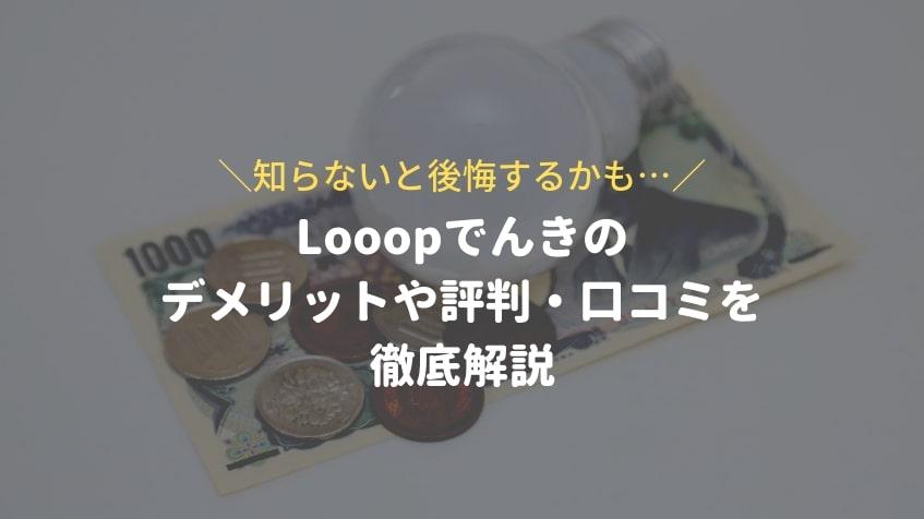 【知らないと後悔するかも…】Looopでんきにもデメリットはある!ループ電気の評判・口コミを徹底解説
