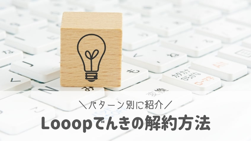 Looop(ループ)でんきの解約方法。パターン別に解約方法を解説